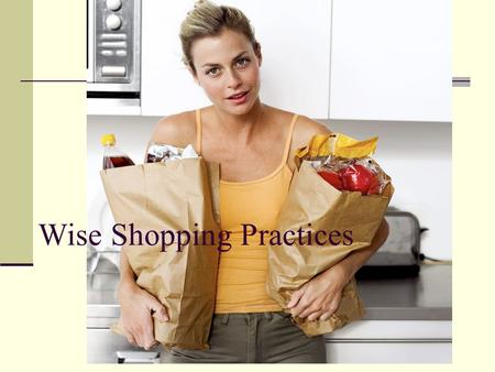 Wise Shopping Practices. Eliminate Impulse Buying Impulse Buying is: When a consumer purchases an item without fully considering their spending plan's.