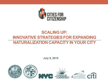 July 9, 2015 SCALING UP: INNOVATIVE STRATEGIES FOR EXPANDING NATURALIZATION CAPACITY IN YOUR CITY.