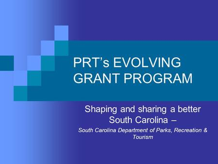 PRT's EVOLVING GRANT PROGRAM Shaping and sharing a better South Carolina – South Carolina Department of Parks, Recreation & Tourism.