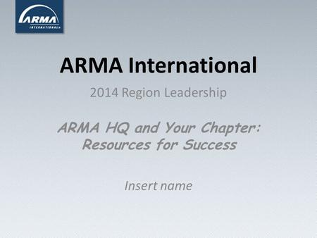 ARMA International 2014 Region Leadership ARMA HQ and Your Chapter: Resources for Success Insert name.