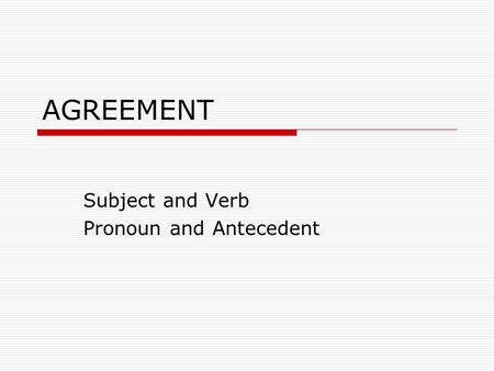 AGREEMENT Subject and Verb Pronoun and Antecedent.