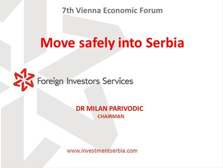 DR MILAN PARIVODIC CHAIRMAN 7th Vienna Economic Forum Move safely into Serbia www.investmentserbia.com.
