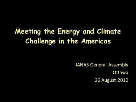 Meeting the Energy and Climate Challenge in the Americas IANAS General Assembly Ottawa 26 August 2010.