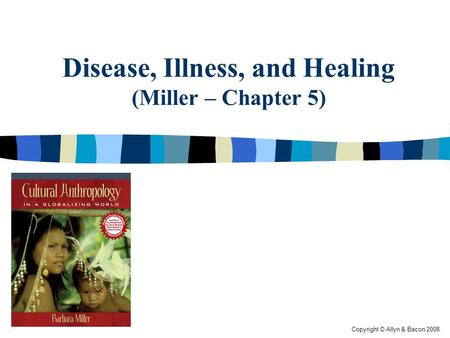 Copyright © Allyn & Bacon 2008 Disease, Illness, and Healing (Miller – Chapter 5)