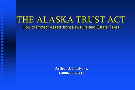 THE ALASKA TRUST ACT How to Protect Assets from Lawsuits and Estate Taxes Arthur J. Pauly, Jr. 1-800-655-3113.
