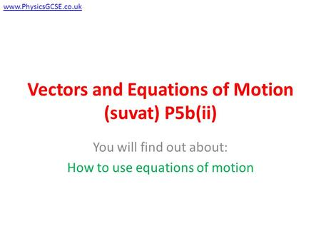 Vectors and Equations of Motion (suvat) P5b(ii) You will find out about: How to use equations of motion www.PhysicsGCSE.co.uk.