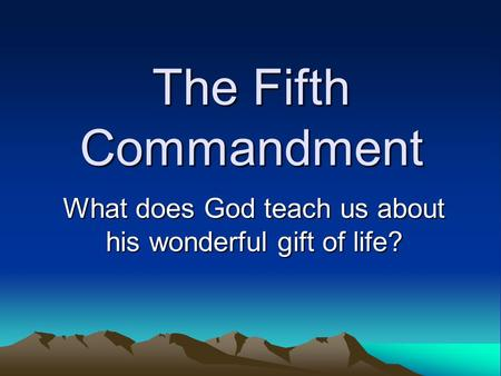 The Fifth Commandment What does God teach us about his wonderful gift of life?