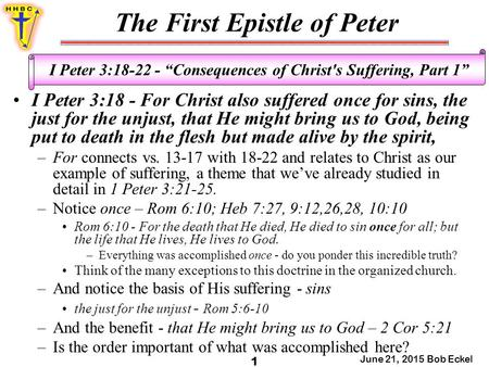 "The First Epistle of Peter June 21, 2015 Bob Eckel 1 I Peter 3:18-22 - ""Consequences of Christ's Suffering, Part 1"" I Peter 3:18 - For Christ also suffered."