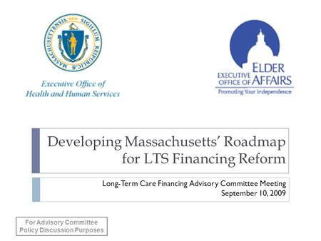 Developing Massachusetts' Roadmap for LTS Financing Reform Long-Term Care Financing Advisory Committee Meeting September 10, 2009 For Advisory Committee.