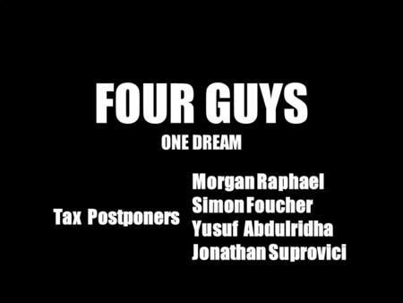 FOUR GUYS ONE DREAM Tax Postponers Morgan Raphael Simon Foucher Yusuf Abdulridha Jonathan Suprovici.