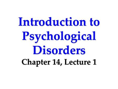 Introduction to Psychological Disorders Chapter 14, Lecture 1.