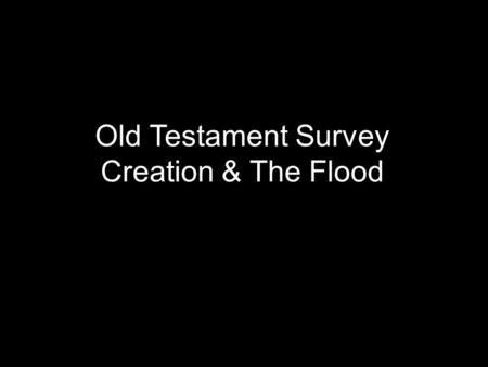 Old Testament Survey Creation & The Flood. 0 + 1 = 1 27 + 39 = 1 1 + 1 = 1.