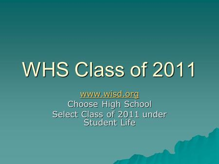 WHS Class of 2011 www.wisd.org Choose High School Select Class of 2011 under Student Life.