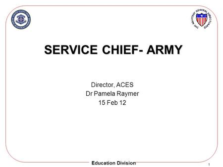 1 Education Division SERVICE CHIEF- ARMY Director, ACES Dr Pamela Raymer 15 Feb 12.