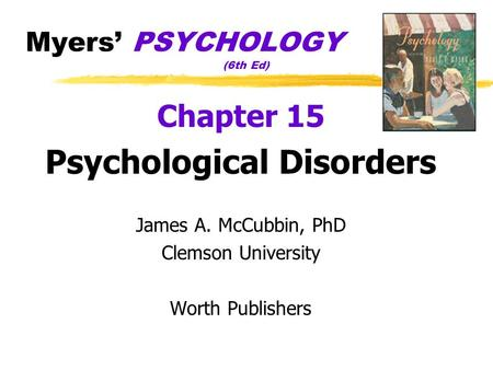 Myers' PSYCHOLOGY (6th Ed) Chapter 15 Psychological Disorders James A. McCubbin, PhD Clemson University Worth Publishers.