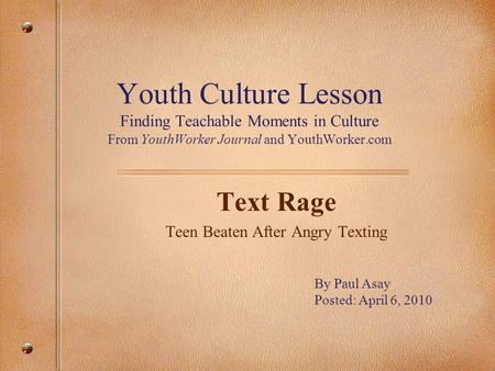 Youth Culture Lesson Finding Teachable Moments in Culture From YouthWorker Journal and YouthWorker.com Text Rage Teen Beaten After Angry Texting By Paul.