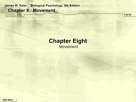 Chapter Eight Movement 1 of 34 James W. KalatBiological Psychology, 8th Edition Chapter 8: Movement.