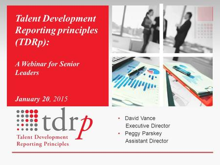 David Vance Executive Director Peggy Parskey Assistant Director Talent Development Reporting principles (TDRp): A Webinar for Senior Leaders January 20,