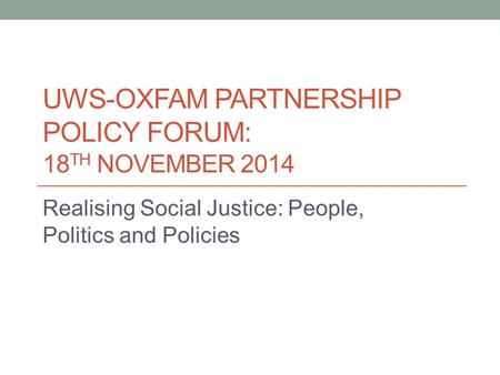 UWS-OXFAM PARTNERSHIP POLICY FORUM: 18 TH NOVEMBER 2014 Realising Social Justice: People, Politics and Policies.