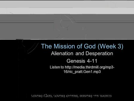 The Mission of God (Week 3) Alienation and Desperation Genesis 4-11 Listen to  16/ric_pratt.Gen1.mp3 Alienation and Desperation.
