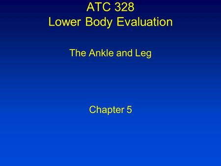 ATC 328 Lower Body Evaluation The Ankle and Leg Chapter 5.