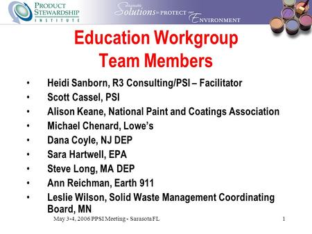 May 3-4, 2006 PPSI Meeting - Sarasota FL1 Education Workgroup Team Members Heidi Sanborn, R3 Consulting/PSI – Facilitator Scott Cassel, PSI Alison Keane,