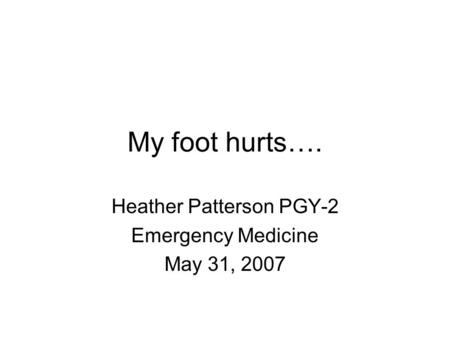My foot hurts…. Heather Patterson PGY-2 Emergency Medicine May 31, 2007.
