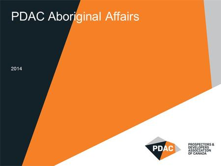 PDAC Aboriginal Affairs 2014. PDAC Aboriginal Affairs Established in 2004 Promoting greater participation by Aboriginal people in the mineral industry.