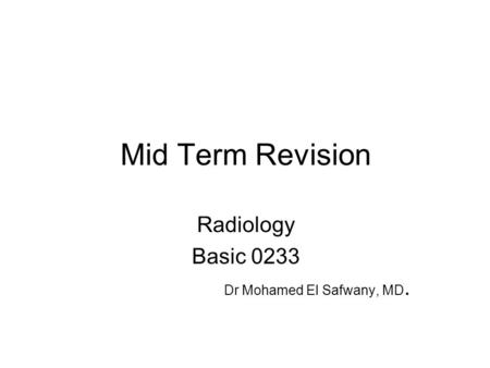 Mid Term Revision Radiology Basic 0233 Dr Mohamed El Safwany, MD.