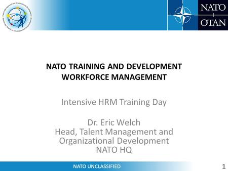 NATO UNCLASSIFIED NATO TRAINING AND DEVELOPMENT WORKFORCE MANAGEMENT Intensive HRM Training Day Dr. Eric Welch Head, Talent Management and Organizational.