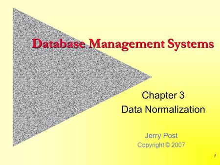 Jerry Post Copyright © 2007 1 Database Management Systems Chapter 3 Data Normalization.