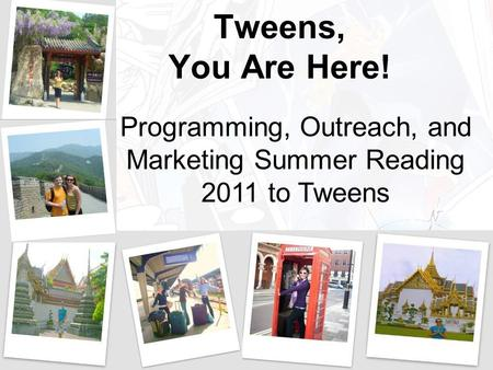 Tweens, You Are Here! Programming, Outreach, and Marketing Summer Reading 2011 to Tweens.