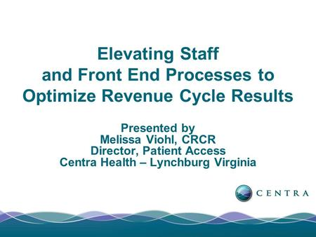 Elevating Staff and Front End Processes to Optimize Revenue Cycle Results Presented by Melissa Viohl, CRCR Director, Patient Access Centra Health – Lynchburg.