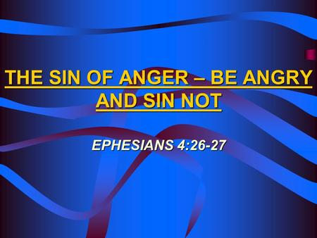 THE SIN OF ANGER – BE ANGRY AND SIN NOT EPHESIANS 4:26-27.