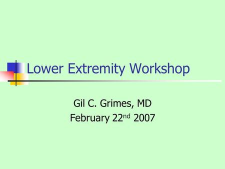 Lower Extremity Workshop Gil C. Grimes, MD February 22 nd 2007.