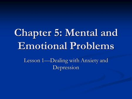 Chapter 5: Mental and Emotional Problems Lesson 1—Dealing with Anxiety and Depression.