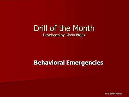 Drill of the Month Drill of the Month Developed by Gloria Bizjak Behavioral Emergencies.