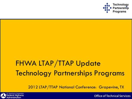 FHWA LTAP/TTAP Update Technology Partnerships Programs 2012 LTAP/TTAP National Conference: Grapevine, TX.