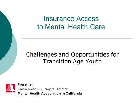 Insurance Access to Mental Health Care Challenges and Opportunities for Transition Age Youth Presenter: Karen Vicari JD, Project Director Mental Health.
