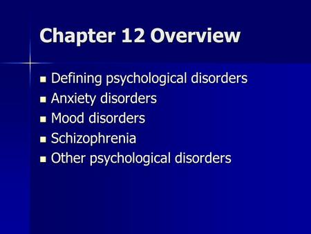 Chapter 12 Overview Defining psychological disorders Defining psychological disorders Anxiety disorders Anxiety disorders Mood disorders Mood disorders.
