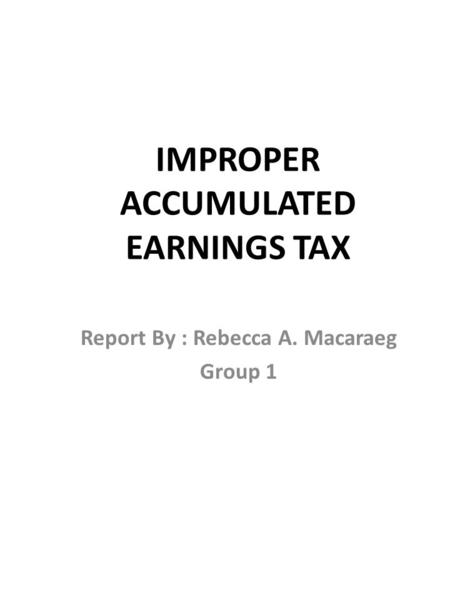 IMPROPER ACCUMULATED EARNINGS TAX Report By : Rebecca A. Macaraeg Group 1.