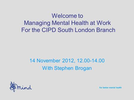 Welcome to Managing Mental Health at Work For the CIPD South London Branch 14 November 2012, 12.00-14.00 With Stephen Brogan.
