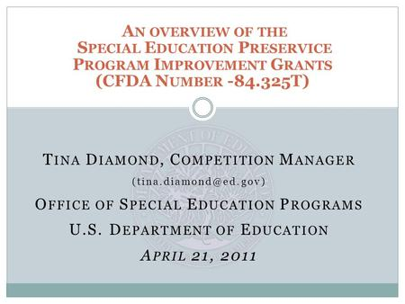 T INA D IAMOND, C OMPETITION M ANAGER O FFICE OF S PECIAL E DUCATION P ROGRAMS U.S. D EPARTMENT OF E DUCATION A PRIL 21, 2011 A N.