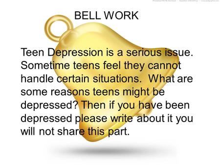 BELL WORK Teen Depression is a serious issue. Sometime teens feel they cannot handle certain situations. What are some reasons teens might be depressed?