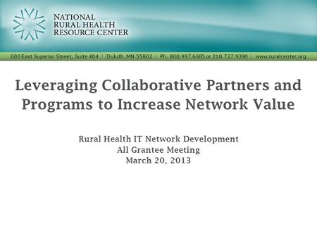 Leveraging Collaborative Partners and Programs to Increase Network Value Rural Health IT Network Development All Grantee Meeting March 20, 2013 600 East.