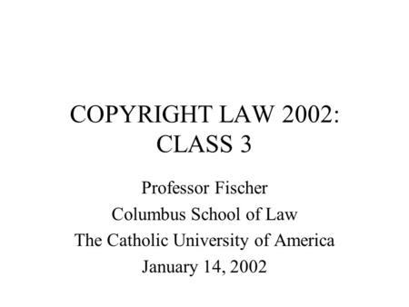 COPYRIGHT LAW 2002: CLASS 3 Professor Fischer Columbus School of Law The Catholic University of America January 14, 2002.