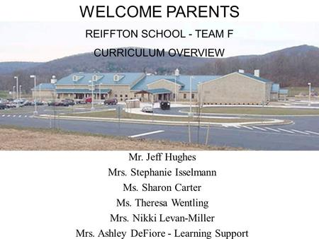 WELCOME PARENTS REIFFTON SCHOOL - TEAM F CURRICULUM OVERVIEW Mr. Jeff Hughes Mrs. Stephanie Isselmann Ms. Sharon Carter Ms. Theresa Wentling Mrs. Nikki.