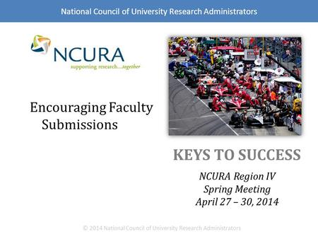 KEYS TO SUCCESS NCURA Region IV Spring Meeting April 27 – 30, 2014 © 2014 National Council of University Research Administrators Encouraging Faculty Submissions.