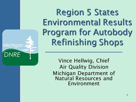 1 Region 5 States Environmental Results Program for Autobody Refinishing Shops Vince Hellwig, Chief Air Quality Division Michigan Department of Natural.