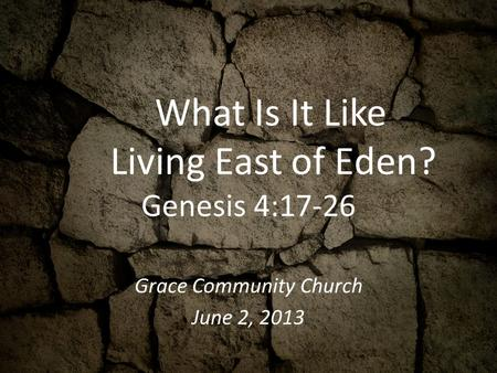 What Is It Like Living East of Eden? Genesis 4:17-26 Grace Community Church June 2, 2013.